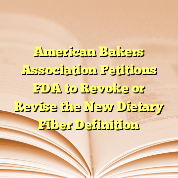 American Bakers Association Petitions FDA to Revoke or Revise the New Dietary Fiber Definition