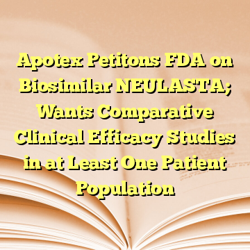Apotex Petitons FDA on Biosimilar NEULASTA; Wants Comparative Clinical Efficacy Studies in at Least One Patient Population