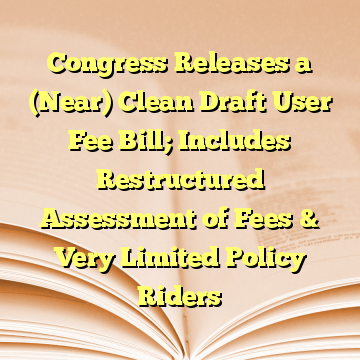 Congress Releases a (Near) Clean Draft User Fee Bill; Includes Restructured Assessment of Fees & Very Limited Policy Riders