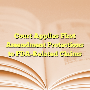Court Applies First Amendment Protections to FDA-Related Claims