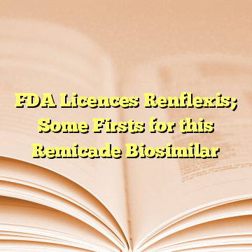FDA Licences Renflexis; Some Firsts for this Remicade Biosimilar