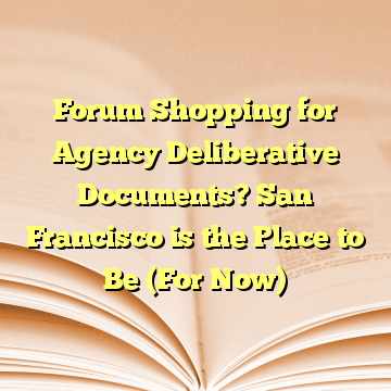 Forum Shopping for Agency Deliberative Documents? San Francisco is the Place to Be (For Now)