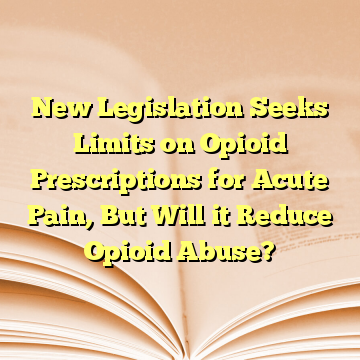 New Legislation Seeks Limits on Opioid Prescriptions for Acute Pain, But Will it Reduce Opioid Abuse?