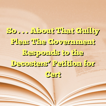So . . . About That Guilty Plea: The Government Responds to the Decosters' Petition for Cert