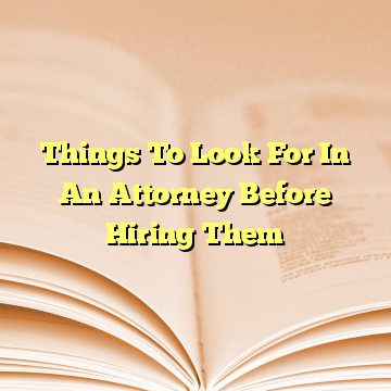 Things To Look For In An Attorney Before Hiring Them