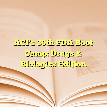 ACI's 30th FDA Boot Camp: Drugs & Biologics Edition