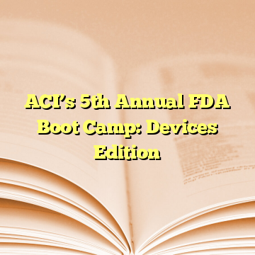 ACI's 5th Annual FDA Boot Camp: Devices Edition