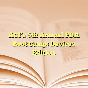 ACI's 5th Annual FDA Boot Camp: Devices Edition