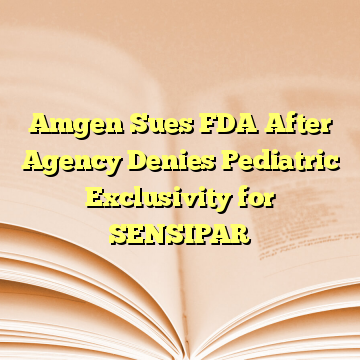 Amgen Sues FDA After Agency Denies Pediatric Exclusivity for SENSIPAR