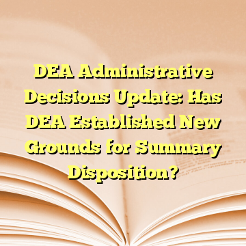 DEA Administrative Decisions Update: Has DEA Established New Grounds for Summary Disposition?