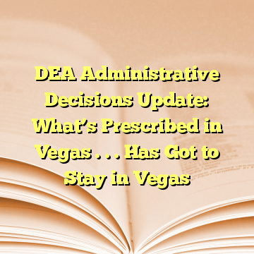 DEA Administrative Decisions Update: What's Prescribed in Vegas . . . Has Got to Stay in Vegas