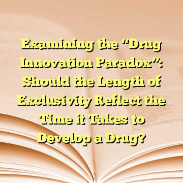 "Examining the ""Drug Innovation Paradox"": Should the Length of Exclusivity Reflect the Time it Takes to Develop a Drug?"