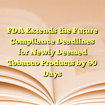 FDA Extends the Future Compliance Deadlines for Newly Deemed Tobacco Products by 90 Days