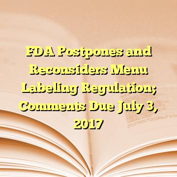 FDA Postpones and Reconsiders Menu Labeling Regulation; Comments Due July 3, 2017