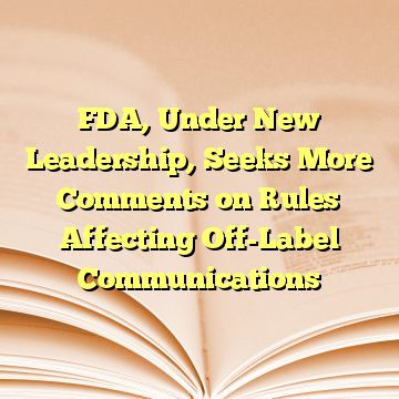 FDA, Under New Leadership, Seeks More Comments on Rules Affecting Off-Label Communications
