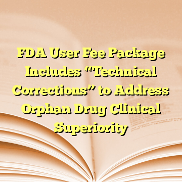"FDA User Fee Package Includes ""Technical Corrections"" to Address Orphan Drug Clinical Superiority"