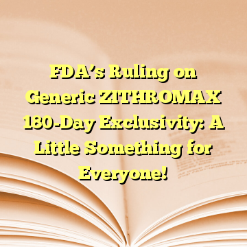 FDA's Ruling on Generic ZITHROMAX 180-Day Exclusivity: A Little Something for Everyone!