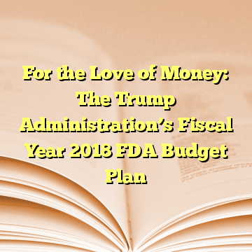 For the Love of Money: The Trump Administration's Fiscal Year 2018 FDA Budget Plan