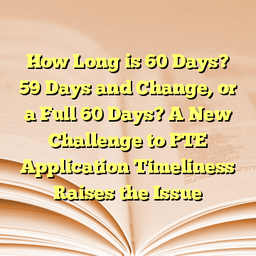 How Long is 60 Days? 59 Days and Change, or a Full 60 Days? A New Challenge to PTE Application Timeliness Raises the Issue