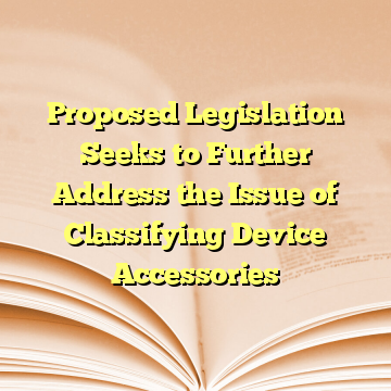 Proposed Legislation Seeks to Further Address the Issue of Classifying Device Accessories