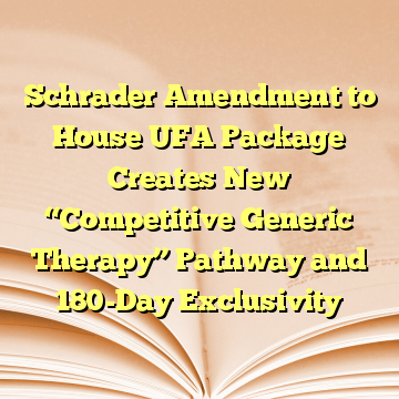 "Schrader Amendment to House UFA Package Creates New ""Competitive Generic Therapy"" Pathway and 180-Day Exclusivity"