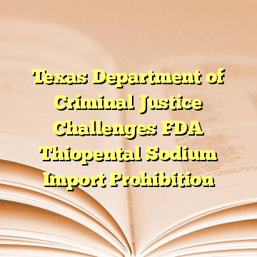 Texas Department of Criminal Justice Challenges FDA Thiopental Sodium Import Prohibition