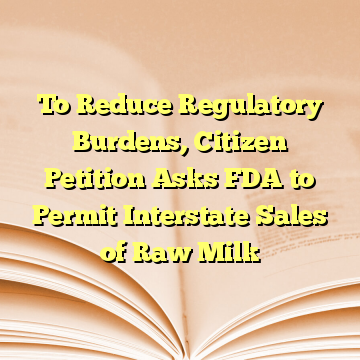To Reduce Regulatory Burdens, Citizen Petition Asks FDA to Permit Interstate Sales of Raw Milk