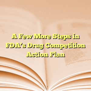 A Few More Steps in FDA's Drug Competition Action Plan