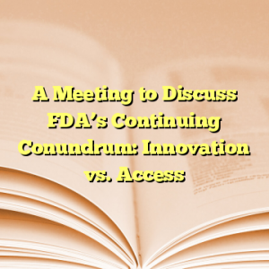 A Meeting to Discuss FDA's Continuing Conundrum: Innovation vs. Access