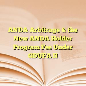 ANDA Arbitrage & the New ANDA Holder Program Fee Under GDUFA II