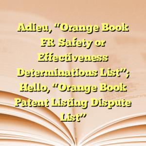 "Adieu, ""Orange Book FR Safety or Effectiveness Determinations List""; Hello, ""Orange Book Patent Listing Dispute List"""