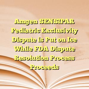 Amgen SENSIPAR Pediatric Exclusivity Dispute is Put on Ice While FDA Dispute Resolution Process Proceeds