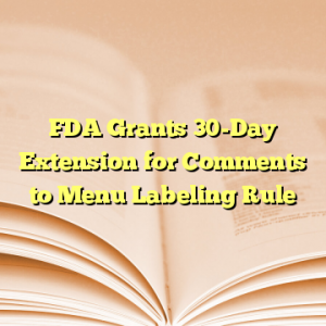 FDA Grants 30-Day Extension for Comments to Menu Labeling Rule