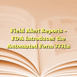 Field Alert Reports – FDA Introduces the Automated Form 3331a