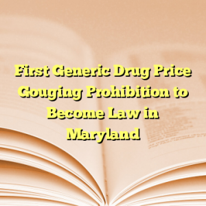 First Generic Drug Price Gouging Prohibition to Become Law in Maryland