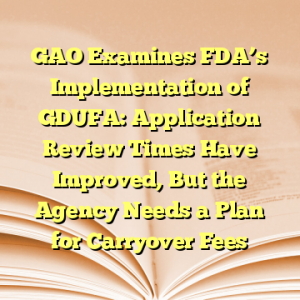 GAO Examines FDA's Implementation of GDUFA: Application Review Times Have Improved, But the Agency Needs a Plan for Carryover Fees