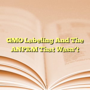 GMO Labeling And The ANPRM That Wasn't