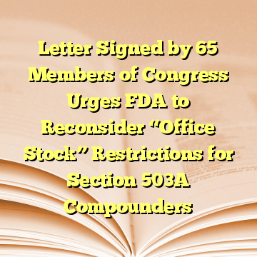 "Letter Signed by 65 Members of Congress Urges FDA to Reconsider ""Office Stock"" Restrictions for Section 503A Compounders"