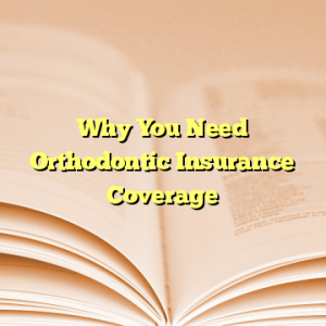 Why You Need Orthodontic Insurance Coverage