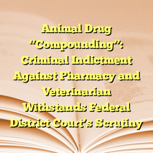 """Animal Drug """"Compounding"""": Criminal Indictment Against Pharmacy and Veterinarian Withstands Federal District Court's Scrutiny"""