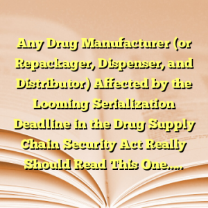 Any Drug Manufacturer (or Repackager, Dispenser, and Distributor) Affected by the Looming Serialization Deadline in the Drug Supply Chain Security Act Really Should Read This One…..
