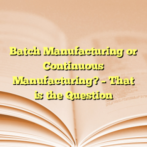 Batch Manufacturing or Continuous Manufacturing? – That is the Question