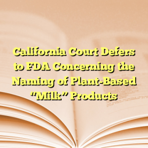 """California Court Defers to FDA Concerning the Naming of Plant-Based """"Milk"""" Products"""