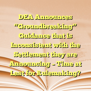 """DEA Announces """"Groundbreaking"""" Guidance that is Inconsistent with the Settlement they are Announcing – Time at Last for Rulemaking?"""