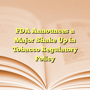 FDA Announces a Major Shake Up in Tobacco Regulatory Policy
