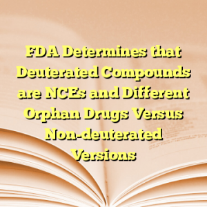 FDA Determines that Deuterated Compounds are NCEs and Different Orphan Drugs Versus Non-deuterated Versions