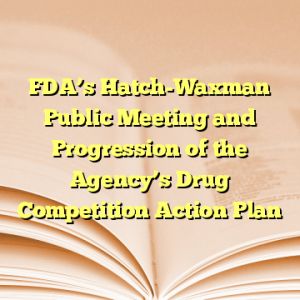 FDA's Hatch-Waxman Public Meeting and Progression of the Agency's Drug Competition Action Plan