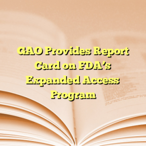 GAO Provides Report Card on FDA's Expanded Access Program