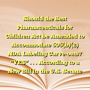 """Should the Best Pharmaceuticals for Children Act be Amended to Accommodate 505(b)(2) NDA Labeling Carve-outs? """"YES"""" . . . According to a New Bill in the U.S. Senate"""