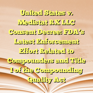 United States v. Medistat RX LLC Consent Decree: FDA's Latest Enforcement Effort Related to Compounders and Title I of the Compounding Quality Act